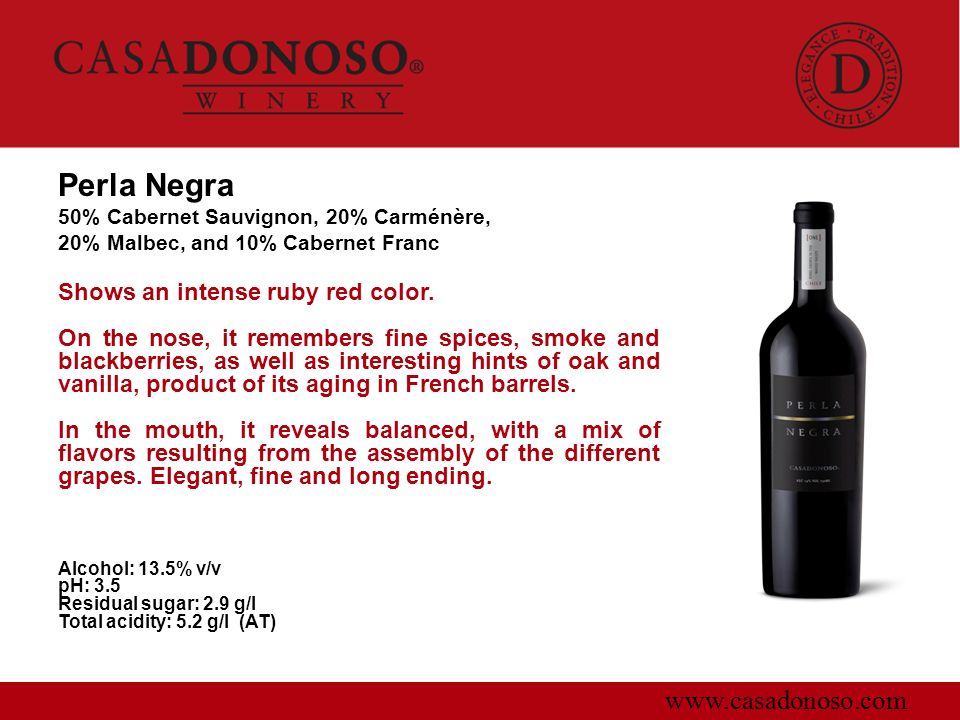 Perla Negra 50% Cabernet Sauvignon, 20% Carménère, 20% Malbec, and 10% Cabernet Franc www.casadonoso.com Shows an intense ruby red color. On the nose,