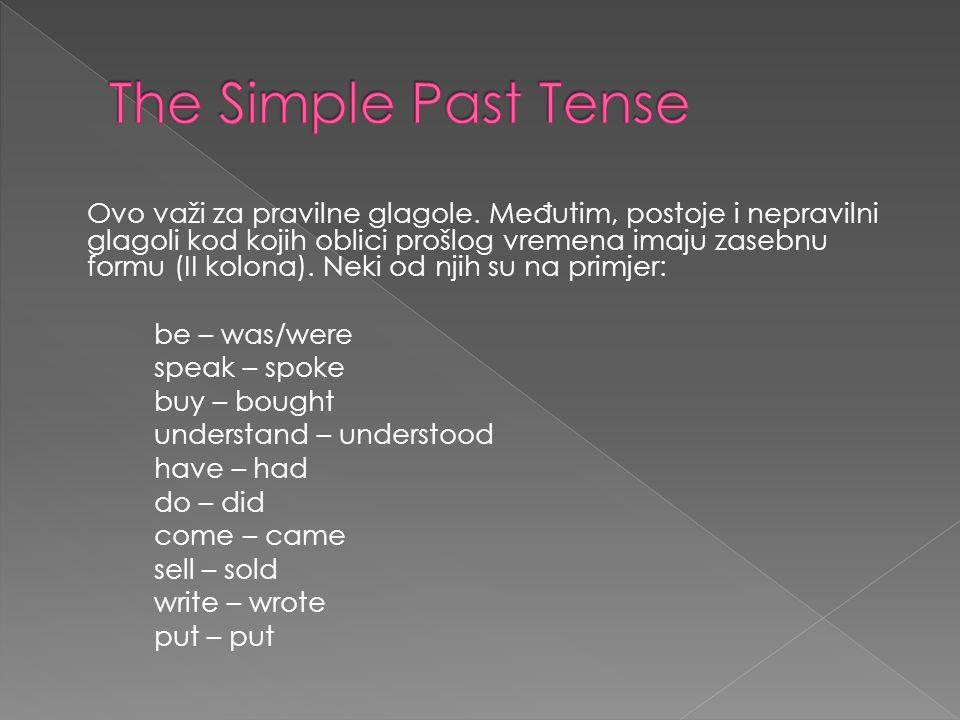 Ovo važi za pravilne glagole. Me đ utim, postoje i nepravilni glagoli kod kojih oblici prošlog vremena imaju zasebnu formu (II kolona). Neki od njih s