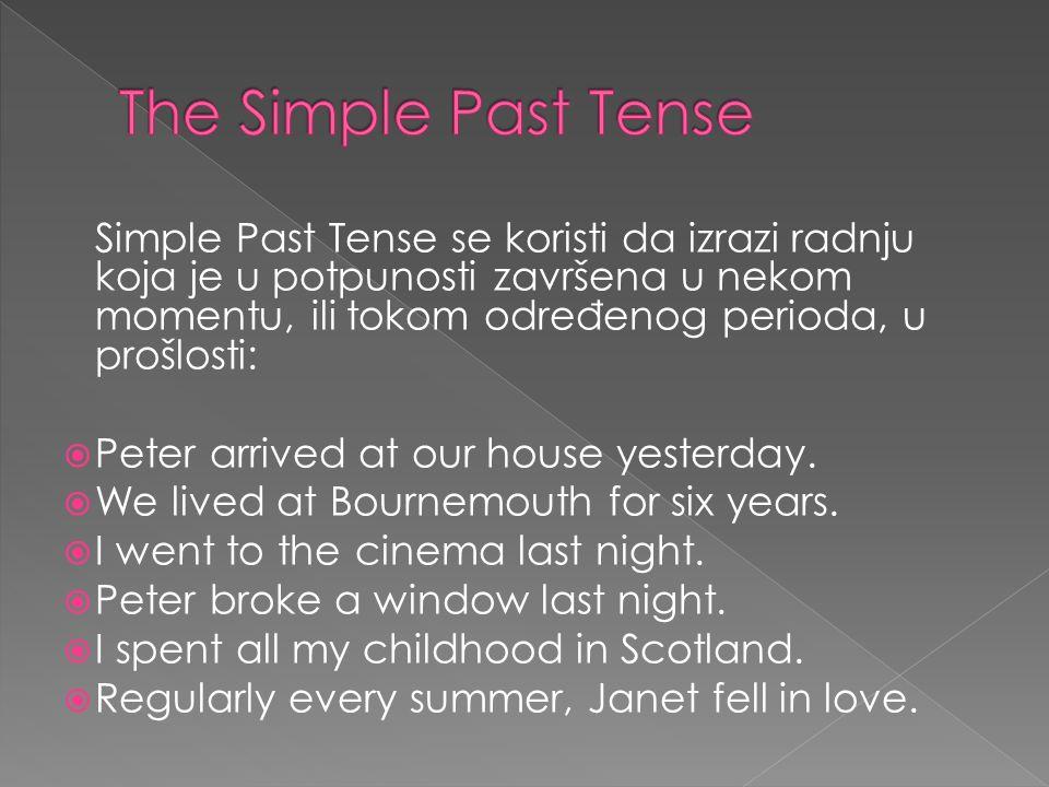 Simple Past Tense se koristi da izrazi radnju koja je u potpunosti završena u nekom momentu, ili tokom odre đ enog perioda, u prošlosti: Peter arrived at our house yesterday.
