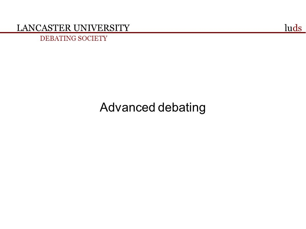 LANCASTER UNIVERSITY DEBATING SOCIETY luds Advanced debating