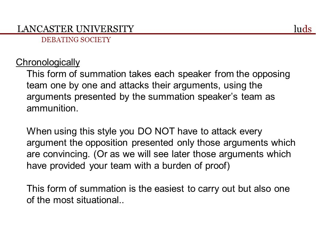 LANCASTER UNIVERSITY DEBATING SOCIETY luds Chronologically This form of summation takes each speaker from the opposing team one by one and attacks their arguments, using the arguments presented by the summation speakers team as ammunition.