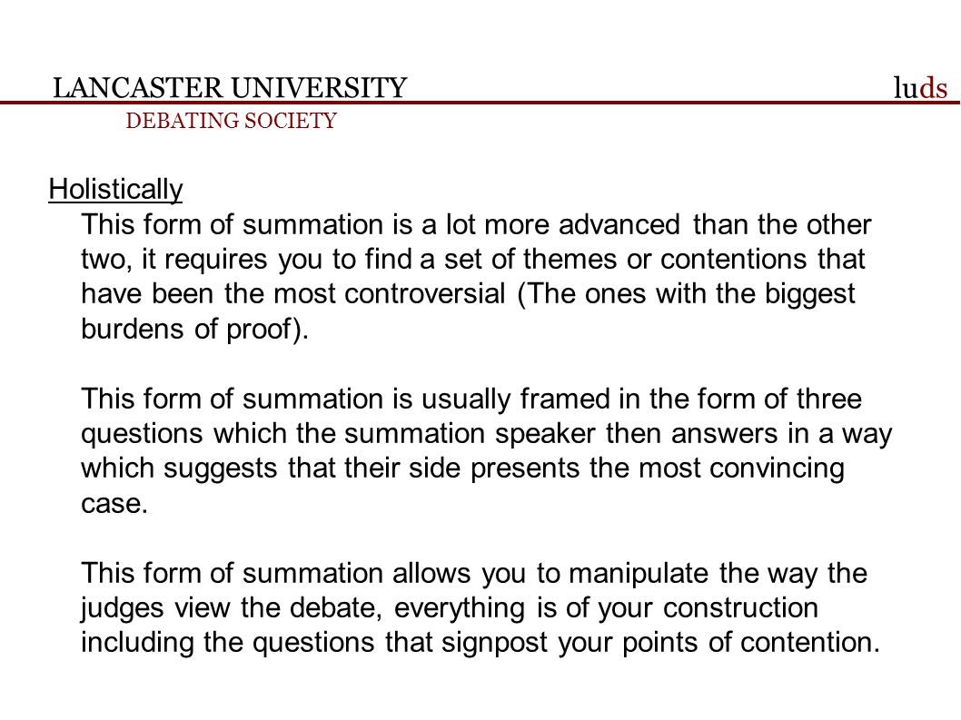 LANCASTER UNIVERSITY DEBATING SOCIETY luds Holistically This form of summation is a lot more advanced than the other two, it requires you to find a set of themes or contentions that have been the most controversial (The ones with the biggest burdens of proof).