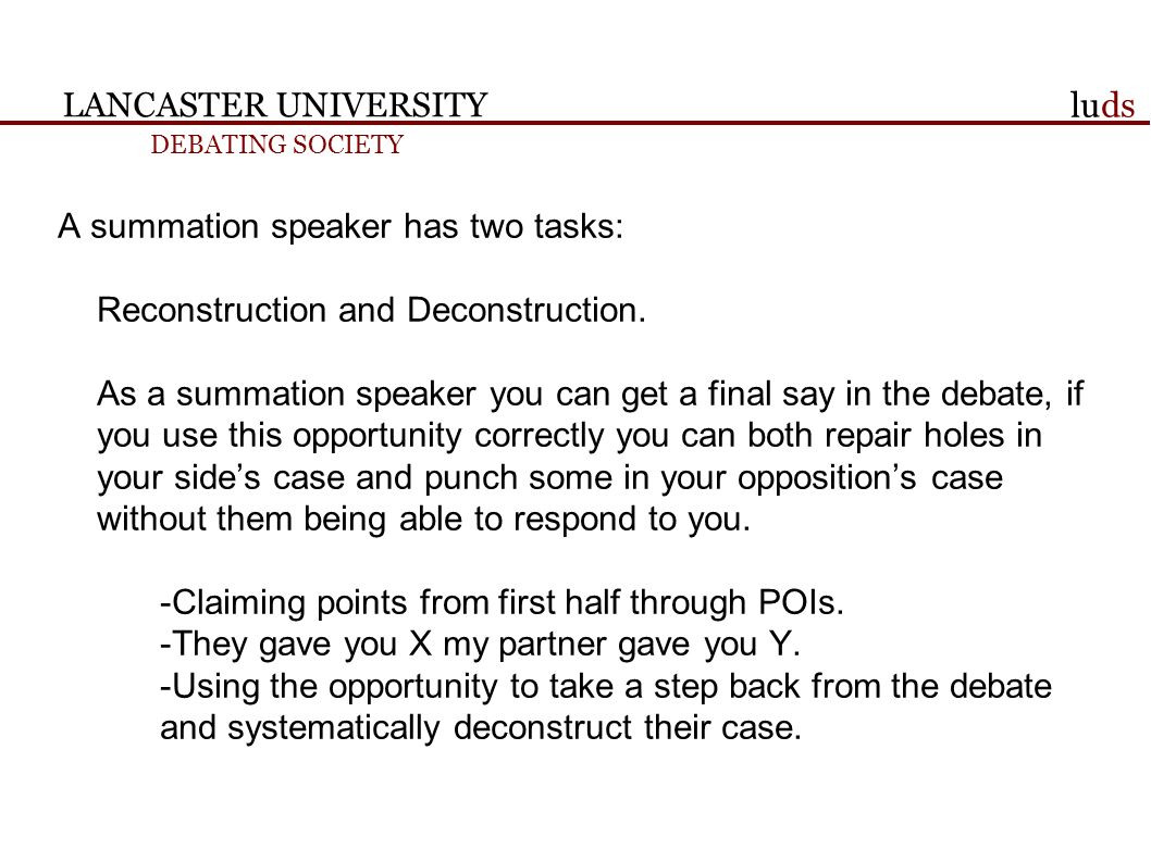LANCASTER UNIVERSITY DEBATING SOCIETY luds A summation speaker has two tasks: Reconstruction and Deconstruction.