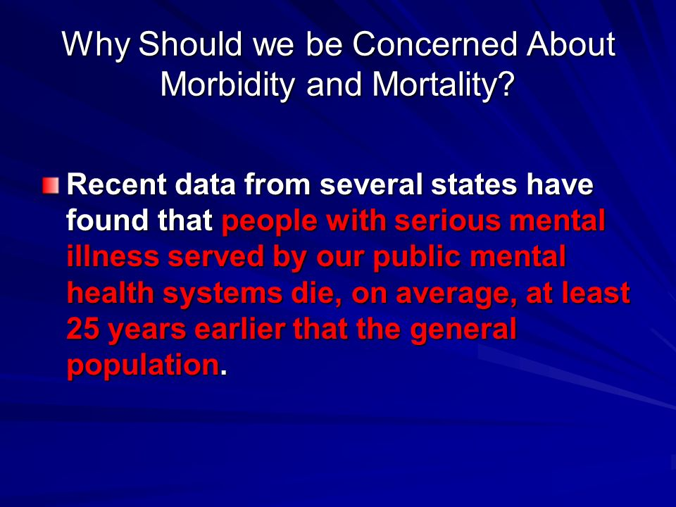 Why Should we be Concerned About Morbidity and Mortality? Recent data from several states have found that people with serious mental illness served by