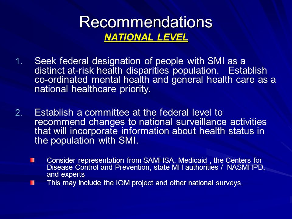 Recommendations Recommendations NATIONAL LEVEL 1. 1. Seek federal designation of people with SMI as a distinct at-risk health disparities population.