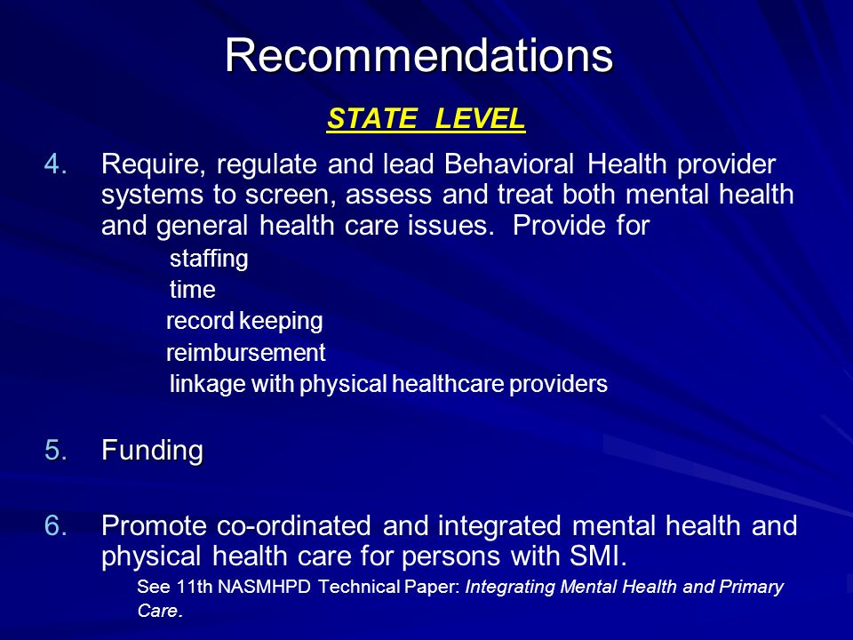 Recommendations Recommendations STATE LEVEL 4. 4.Require, regulate and lead Behavioral Health provider systems to screen, assess and treat both mental