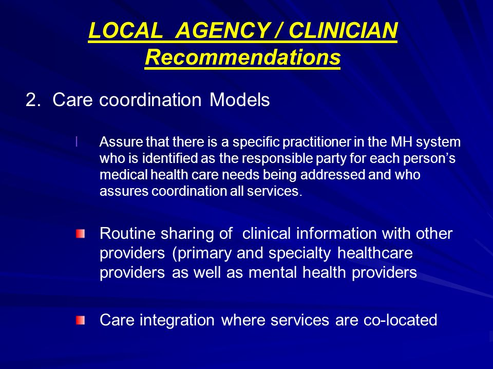 LOCAL AGENCY / CLINICIAN Recommendations 2. Care coordination Models l lAssure that there is a specific practitioner in the MH system who is identifie