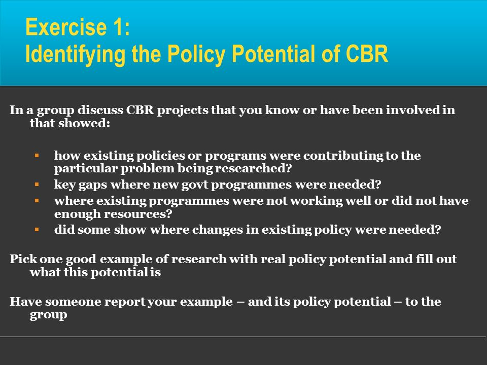 Exercise 1: Identifying the Policy Potential of CBR In a group discuss CBR projects that you know or have been involved in that showed: how existing p