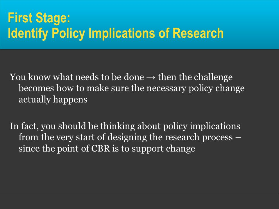 First Stage: Identify Policy Implications of Research You know what needs to be done then the challenge becomes how to make sure the necessary policy