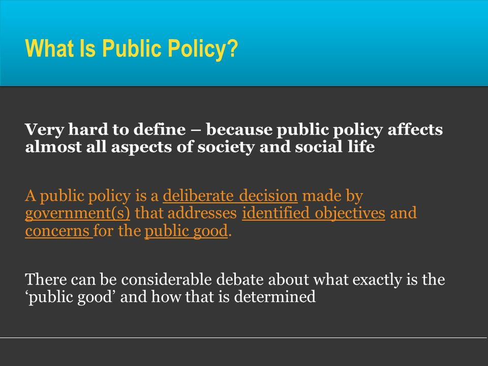What Is Public Policy? Very hard to define – because public policy affects almost all aspects of society and social life A public policy is a delibera