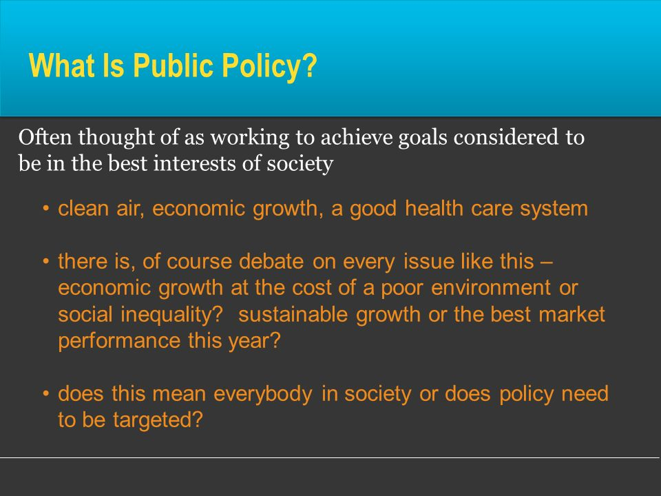 What Is Public Policy? Often thought of as working to achieve goals considered to be in the best interests of society clean air, economic growth, a go