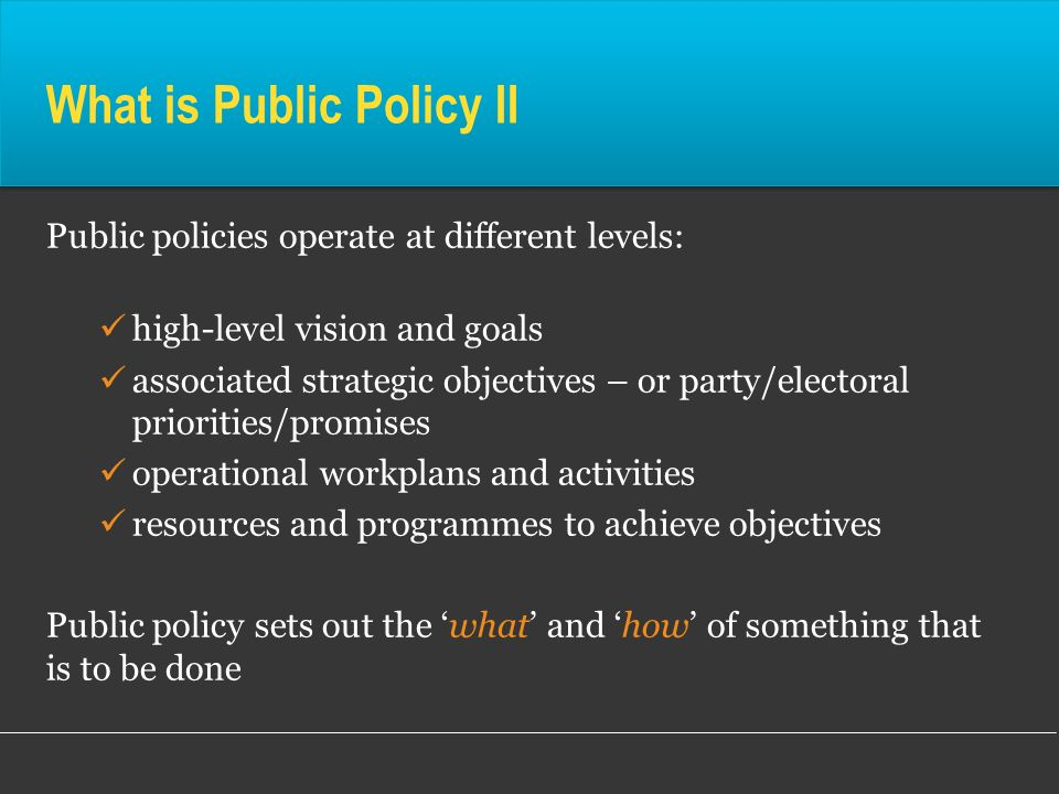 What is Public Policy II Public policies operate at different levels: high-level vision and goals associated strategic objectives – or party/electoral