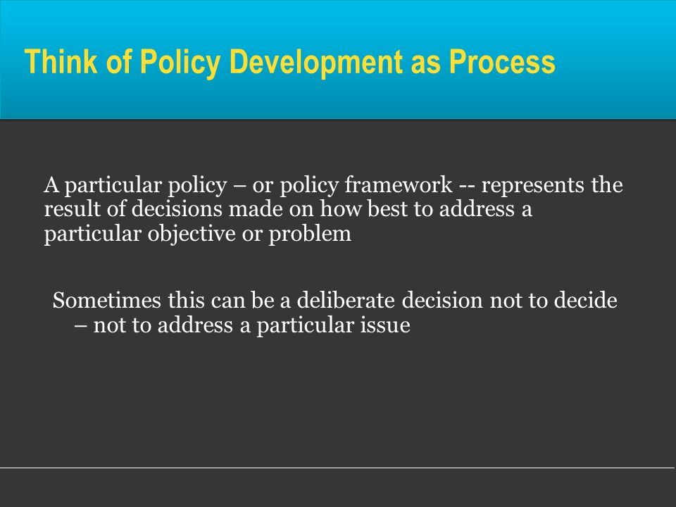 Think of Policy Development as Process A particular policy – or policy framework -- represents the result of decisions made on how best to address a p