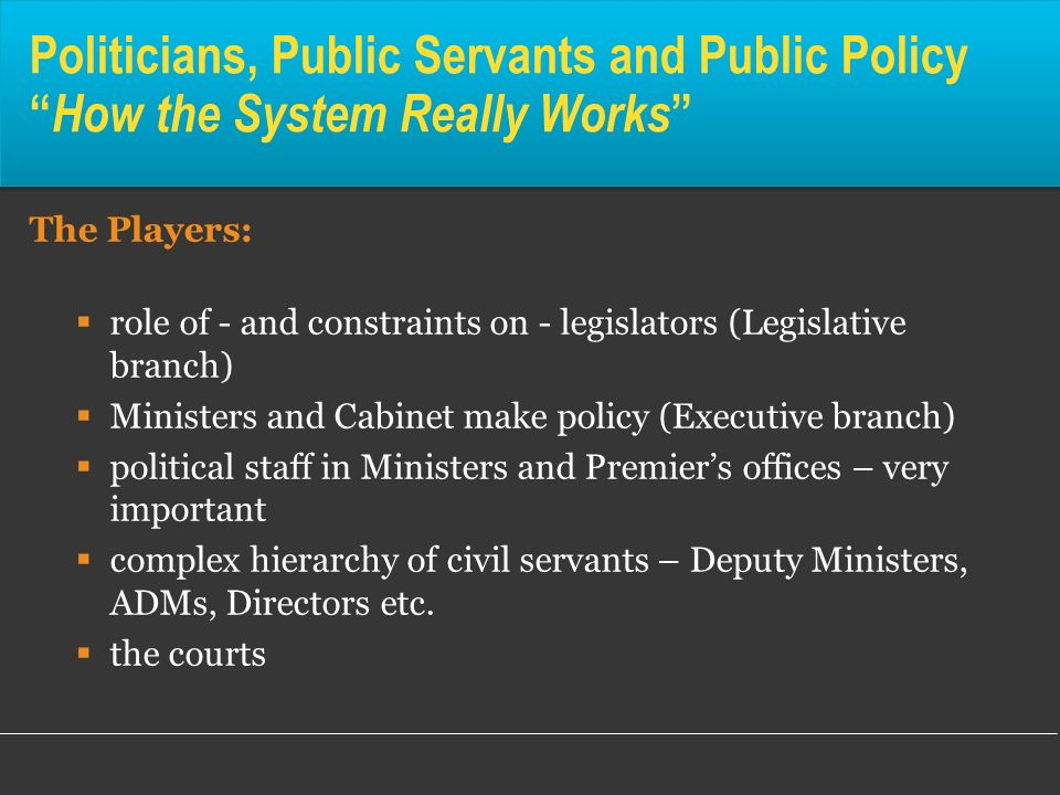 Politicians, Public Servants and Public Policy How the System Really Works The Players: role of - and constraints on - legislators (Legislative branch