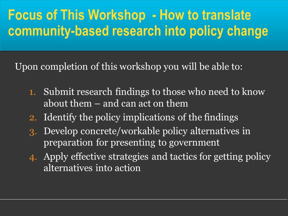 Connections to Other Workshops This is a basic overview in a series of workshops on ensuring CBR has policy impact -CBR 308 looks at how the government policy process works and the creation of recommendations for policy decisions and implementation -CBR 310 is about how to effectively write up and present those alternatives in the language of the policy trade