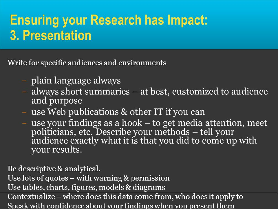 Ensuring your Research has Impact: 3. Presentation Write for specific audiences and environments ­ plain language always ­ always short summaries – at