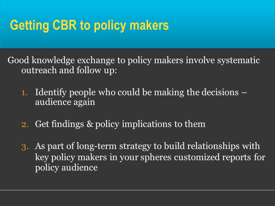 Getting CBR to policy makers Good knowledge exchange to policy makers involve systematic outreach and follow up: 1.Identify people who could be making