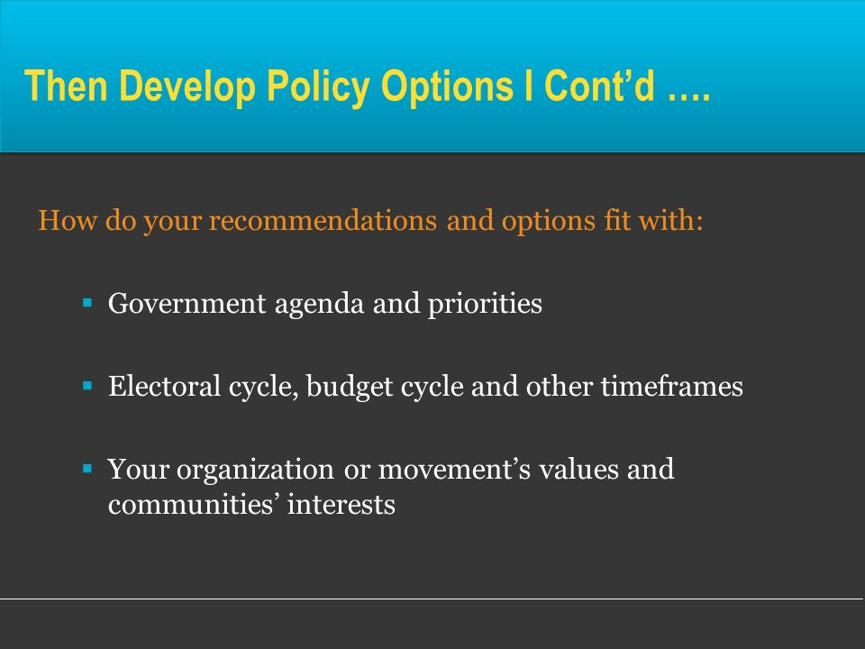 Then Develop Policy Options I Contd …. How do your recommendations and options fit with: Government agenda and priorities Electoral cycle, budget cycl