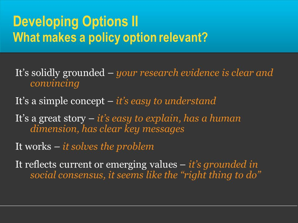 Developing Options II What makes a policy option relevant? Its solidly grounded – your research evidence is clear and convincing Its a simple concept