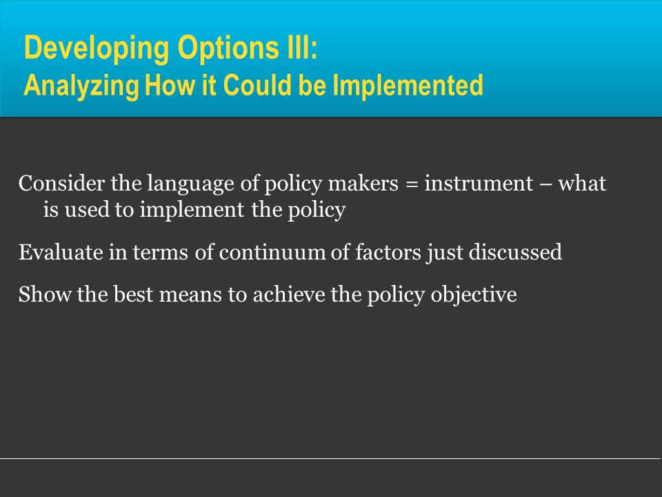 Developing Options III: Analyzing How it Could be Implemented Consider the language of policy makers = instrument – what is used to implement the poli
