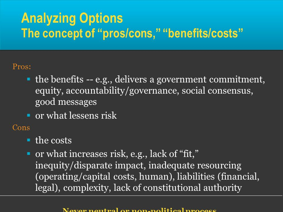 Analyzing Options The concept of pros/cons, benefits/costs Pros: the benefits -- e.g., delivers a government commitment, equity, accountability/govern