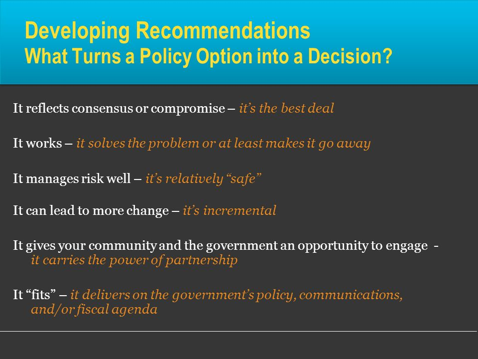 Developing Recommendations What Turns a Policy Option into a Decision? It reflects consensus or compromise – its the best deal It works – it solves th