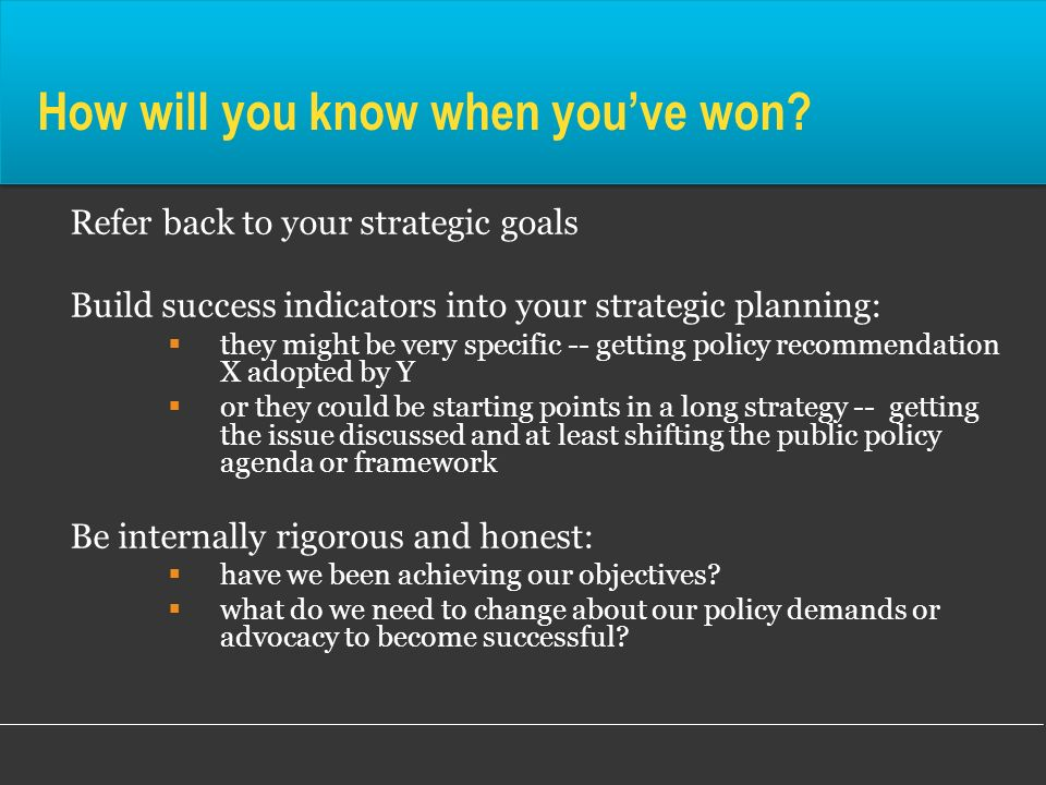 How will you know when youve won? Refer back to your strategic goals Build success indicators into your strategic planning: they might be very specifi