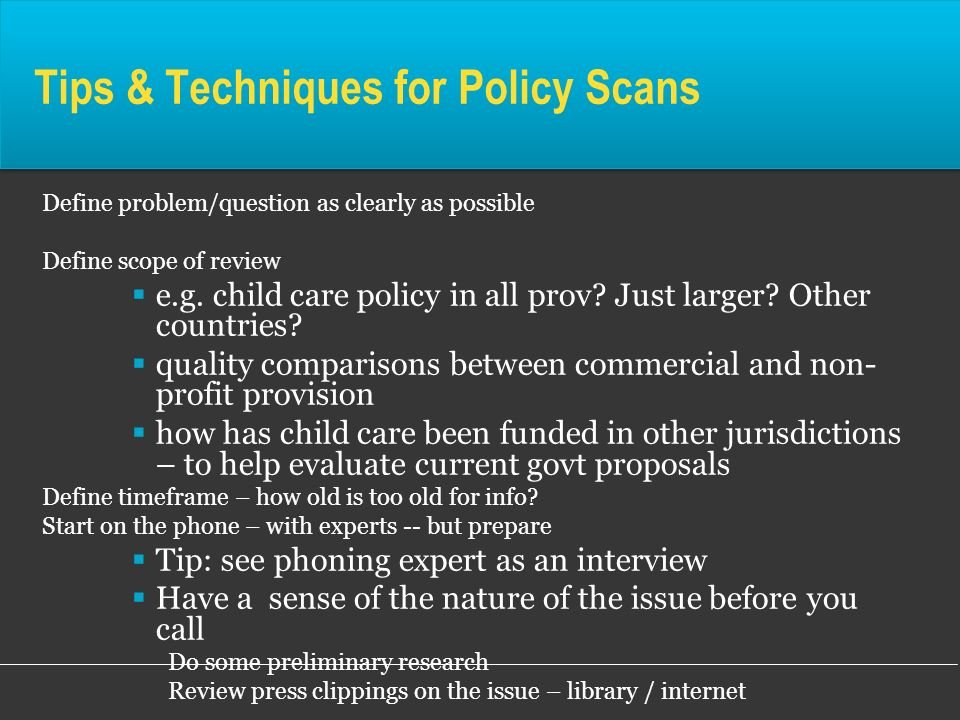 Tips & Techniques for Policy Scans Define problem/question as clearly as possible Define scope of review e.g. child care policy in all prov? Just larg