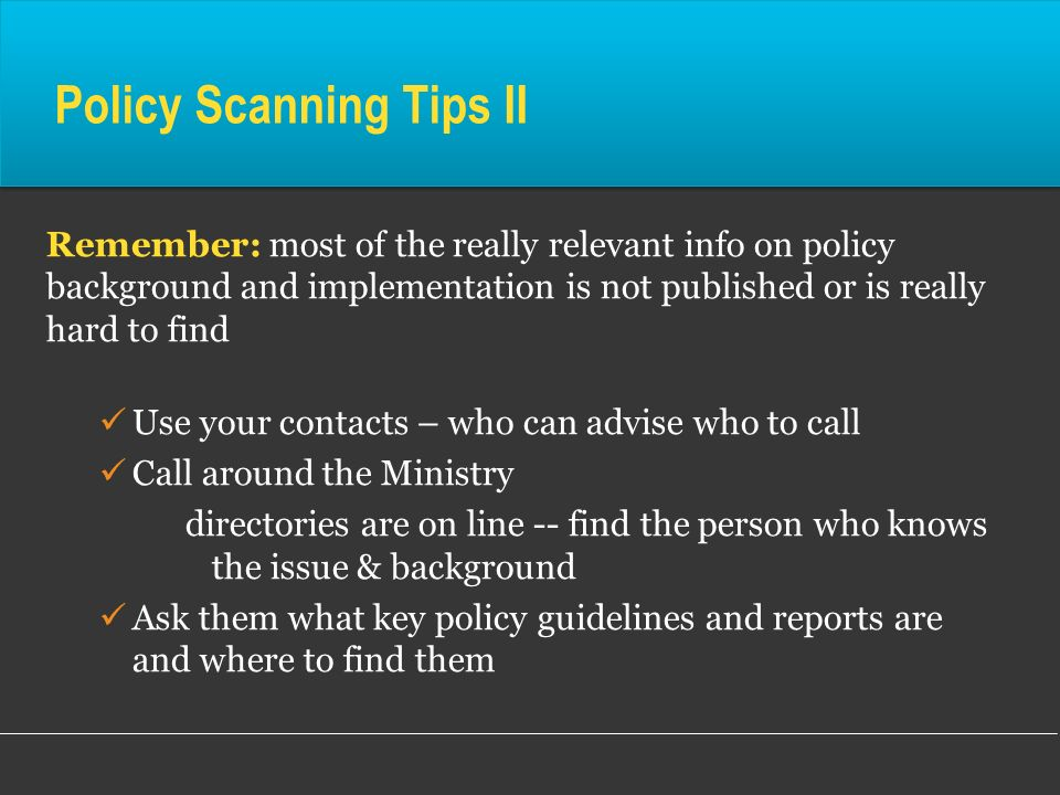 Policy Scanning Tips II Remember: most of the really relevant info on policy background and implementation is not published or is really hard to find