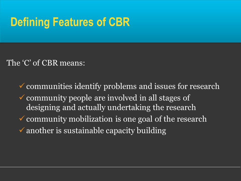 Defining Features of CBR Contd to identify problems and opportunities for change to yield knowledge that can be acted on –so ensuring your research has impact is always one goal this includes in public policy – identifying areas where new or changed government policy is needed