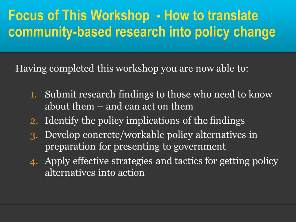 Focus of This Workshop - How to translate community-based research into policy change Having completed this workshop you are now able to: 1.Submit res