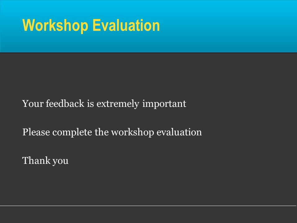 Workshop Evaluation Your feedback is extremely important Please complete the workshop evaluation Thank you