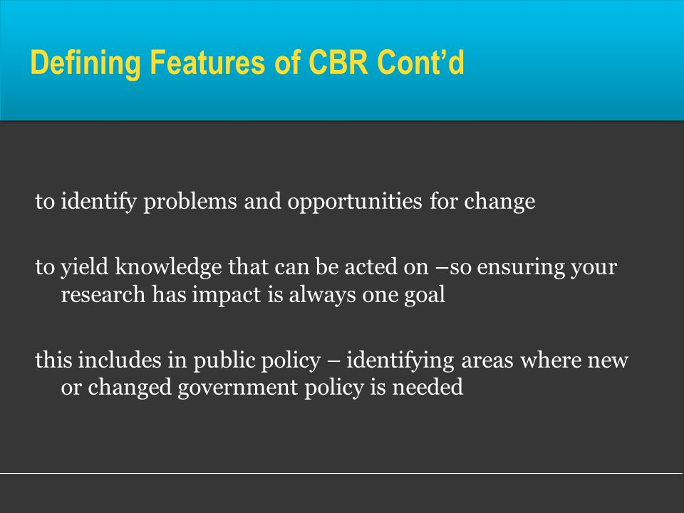 Defining Features of CBR Contd to identify problems and opportunities for change to yield knowledge that can be acted on –so ensuring your research ha