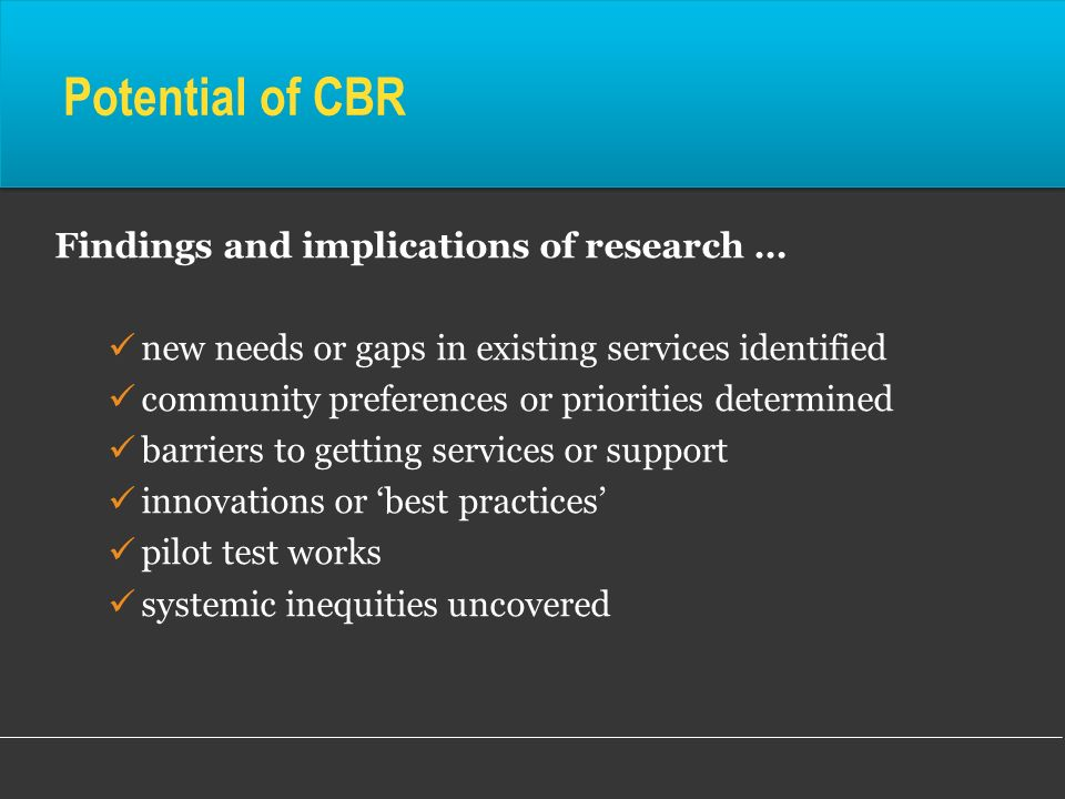 Potential of CBR Findings and implications of research … new needs or gaps in existing services identified community preferences or priorities determi