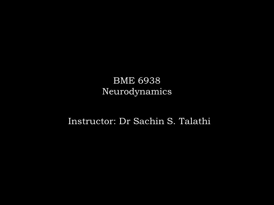 BME 6938 Neurodynamics Instructor: Dr Sachin S. Talathi
