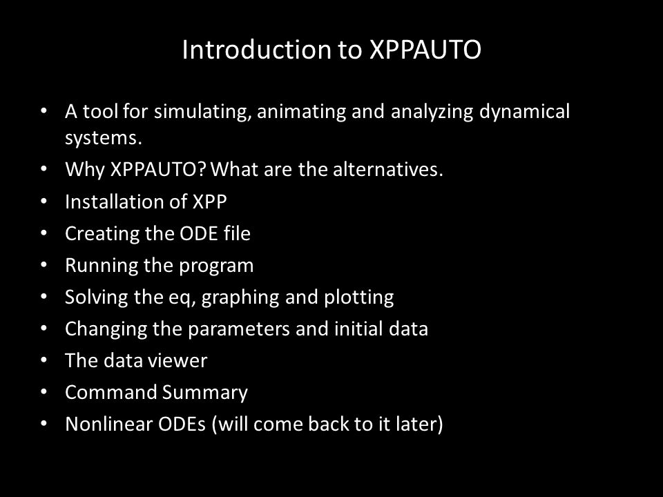 Introduction to XPPAUTO A tool for simulating, animating and analyzing dynamical systems. Why XPPAUTO? What are the alternatives. Installation of XPP