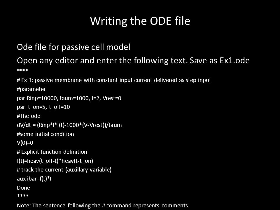 Writing the ODE file Ode file for passive cell model Open any editor and enter the following text. Save as Ex1.ode **** # Ex 1: passive membrane with