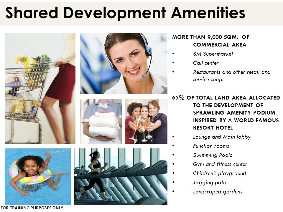 Shared Development Amenities MORE THAN 9,000 SQM. OF COMMERCIAL AREA SM Supermarket Call center Restaurants and other retail and service shops 65% OF