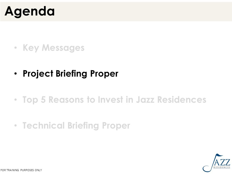 Agenda Key Messages Project Briefing Proper Top 5 Reasons to Invest in Jazz Residences Technical Briefing Proper FOR TRAINING PURPOSES ONLY