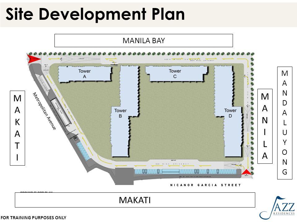 Site Development Plan MANILA BAY MAKATI MAKATIMAKATI MANILAMANILA MANDALUYONGMANDALUYONG Metropolitan Avenue FOR TRAINING PURPOSES ONLY