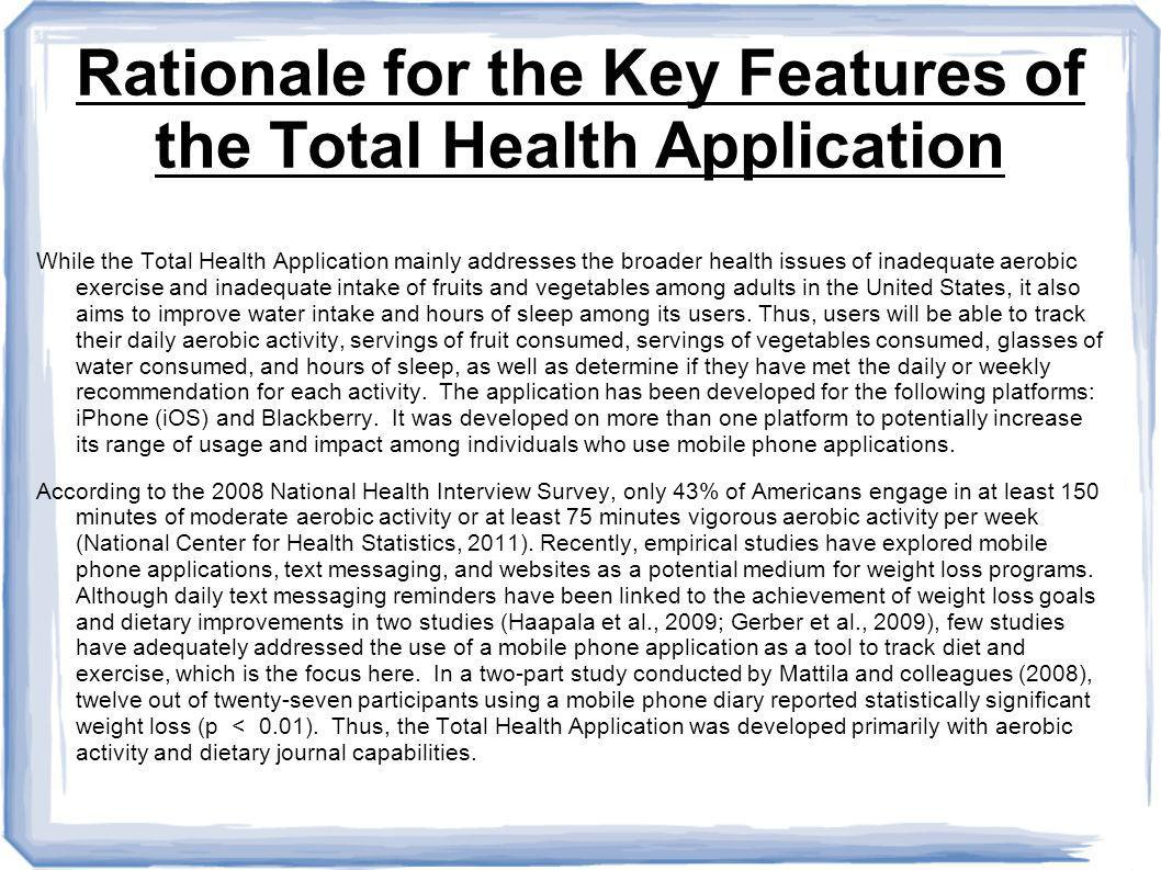 Rationale for the Key Features of the Total Health Application While the Total Health Application mainly addresses the broader health issues of inadequate aerobic exercise and inadequate intake of fruits and vegetables among adults in the United States, it also aims to improve water intake and hours of sleep among its users.