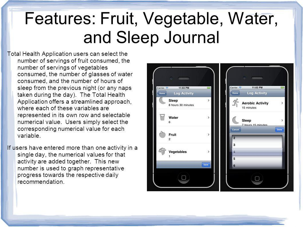 Features: Fruit, Vegetable, Water, and Sleep Journal Total Health Application users can select the number of servings of fruit consumed, the number of servings of vegetables consumed, the number of glasses of water consumed, and the number of hours of sleep from the previous night (or any naps taken during the day).