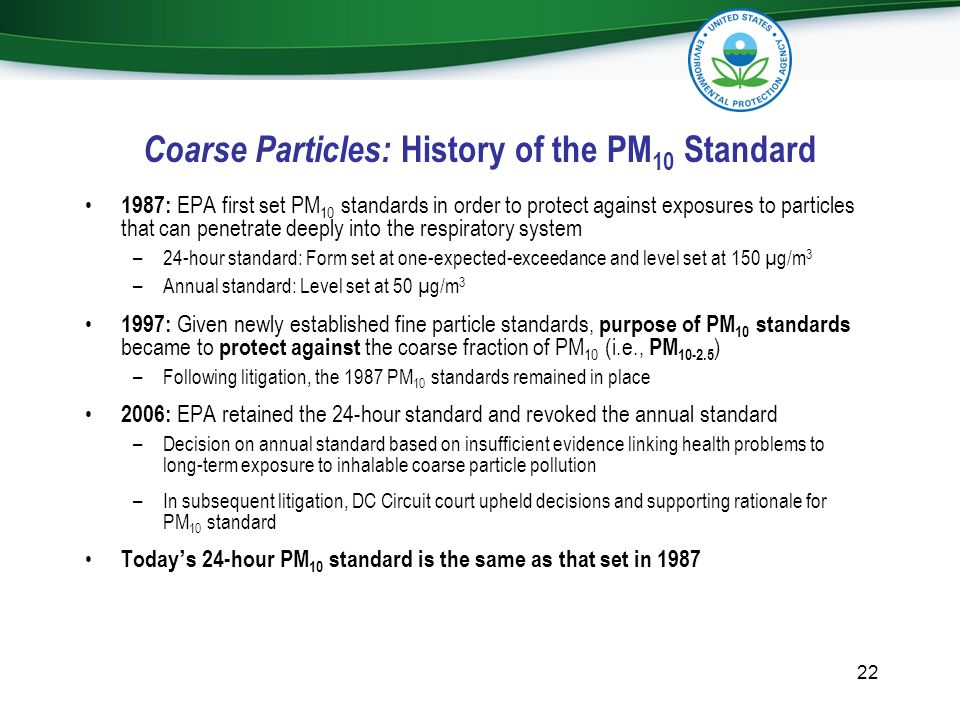 Coarse Particles: History of the PM 10 Standard 1987: EPA first set PM 10 standards in order to protect against exposures to particles that can penetr