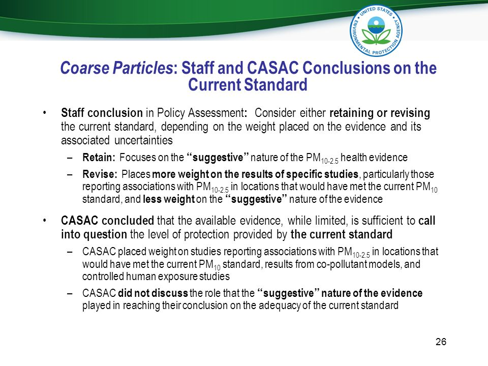 Coarse Particles : Staff and CASAC Conclusions on the Current Standard Staff conclusion in Policy Assessment : Consider either retaining or revising t