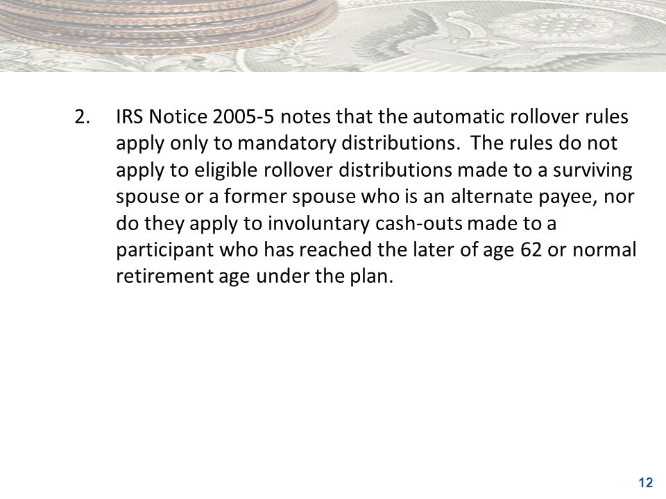 12 2.IRS Notice 2005-5 notes that the automatic rollover rules apply only to mandatory distributions. The rules do not apply to eligible rollover dist
