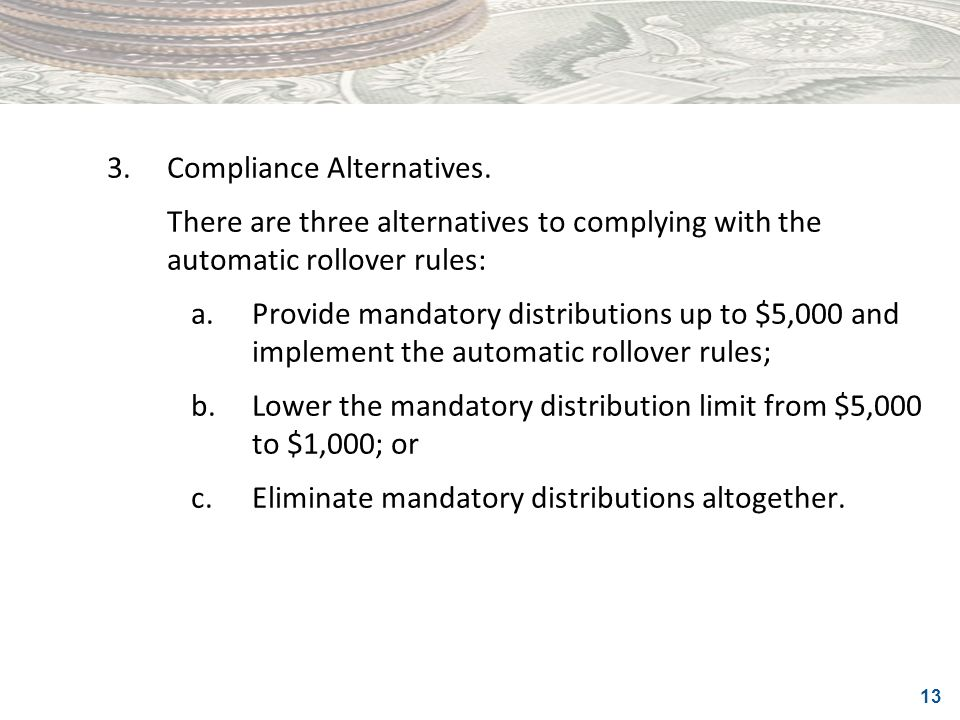 13 3.Compliance Alternatives. There are three alternatives to complying with the automatic rollover rules: a.Provide mandatory distributions up to $5,