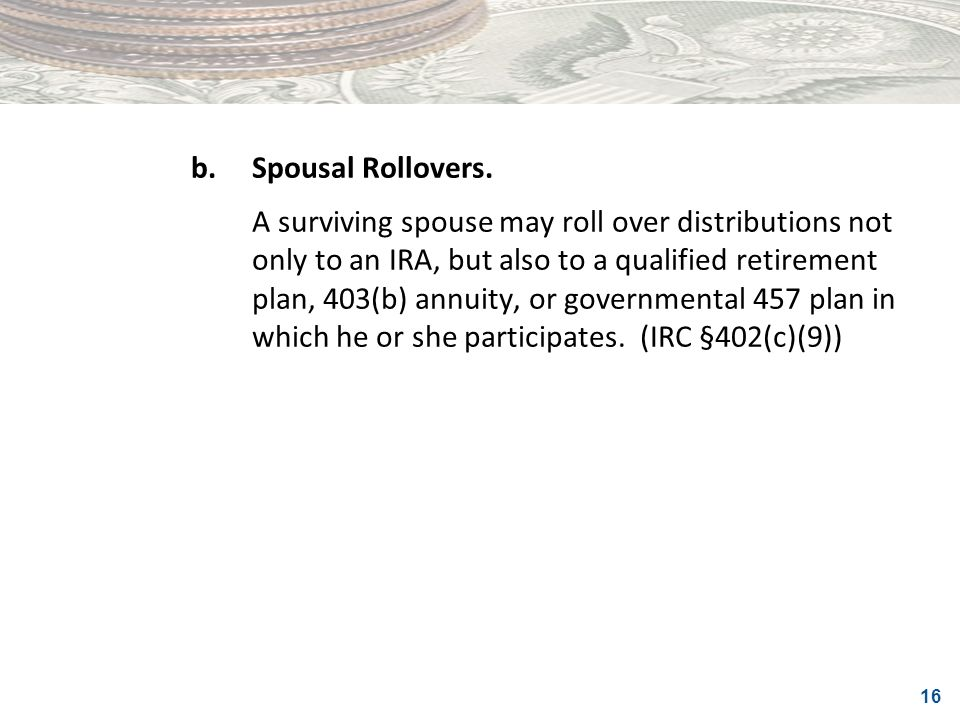 16 b.Spousal Rollovers. A surviving spouse may roll over distributions not only to an IRA, but also to a qualified retirement plan, 403(b) annuity, or