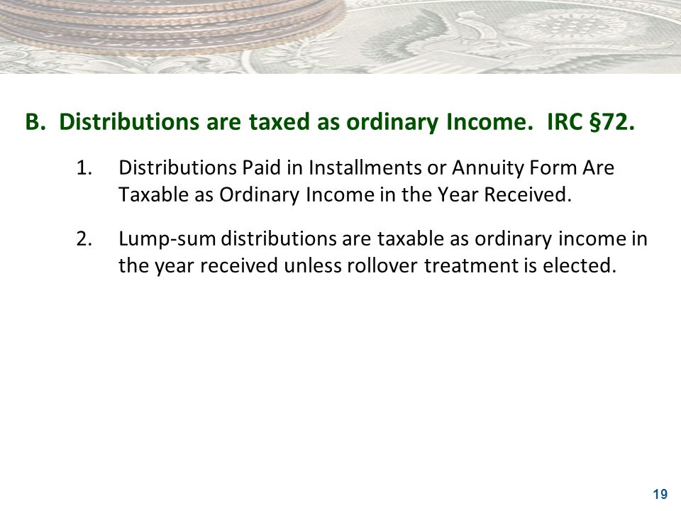 19 B.Distributions are taxed as ordinary Income. IRC §72. 1.Distributions Paid in Installments or Annuity Form Are Taxable as Ordinary Income in the Y