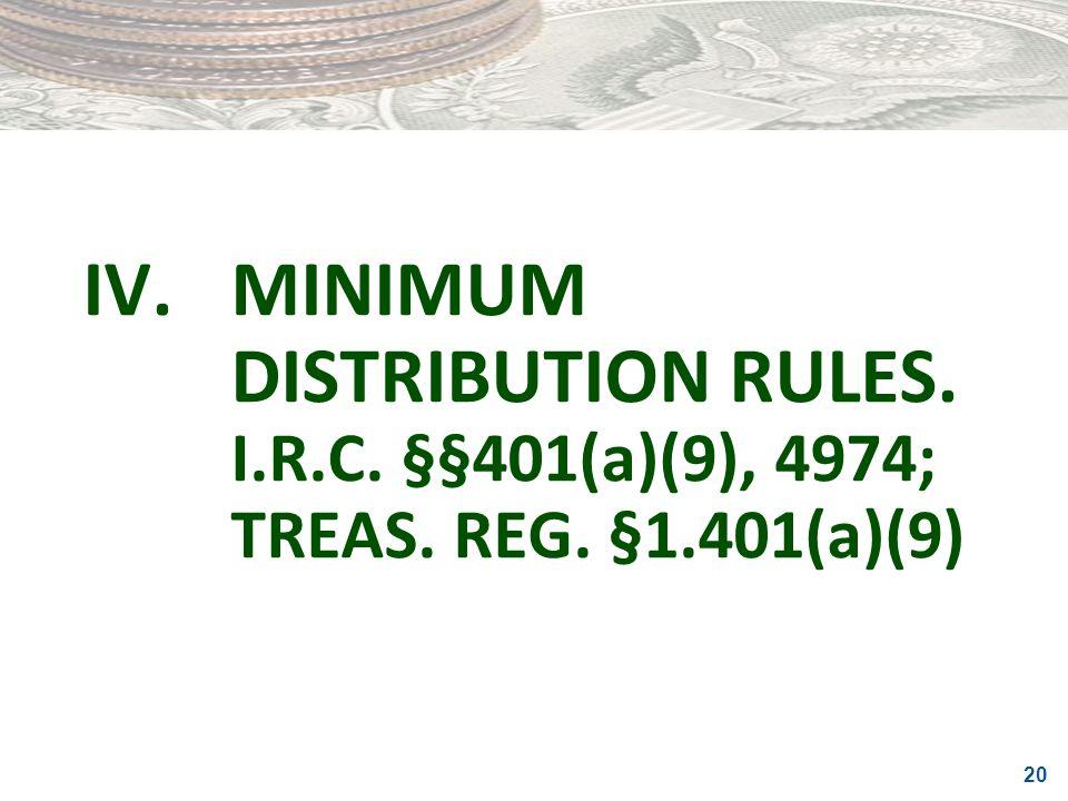 20 IV.MINIMUM DISTRIBUTION RULES. I.R.C. §§401(a)(9), 4974; TREAS. REG. §1.401(a)(9)