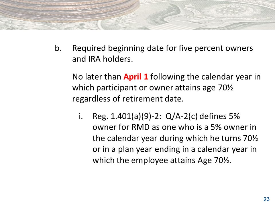 23 b.Required beginning date for five percent owners and IRA holders. No later than April 1 following the calendar year in which participant or owner